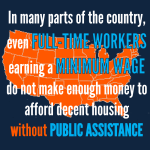 Even full-time workers, earning minimum wage do not earn enough money to afford decent housing without public assistance.